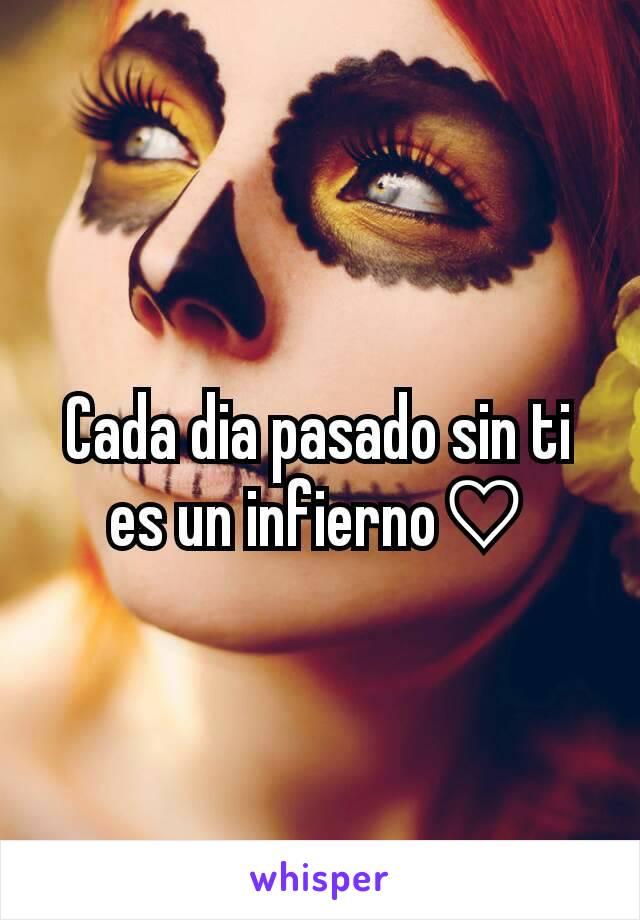 Cada dia pasado sin ti es un infierno♡