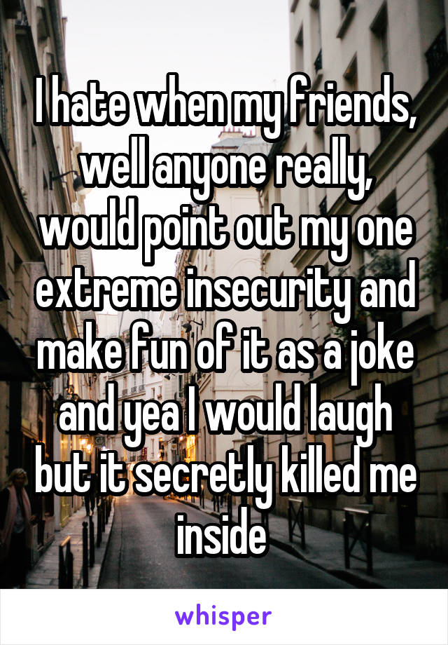 I hate when my friends, well anyone really, would point out my one extreme insecurity and make fun of it as a joke and yea I would laugh but it secretly killed me inside