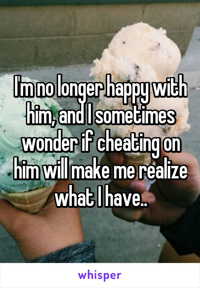 I'm no longer happy with him, and I sometimes wonder if cheating on him will make me realize what I have..