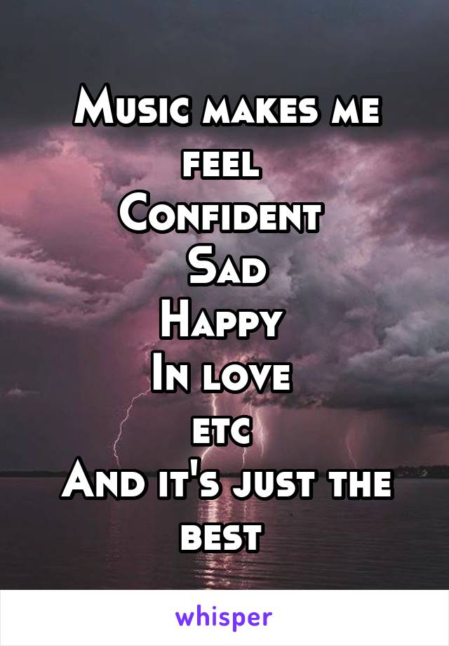 Music makes me feel  Confident  Sad Happy  In love  etc  And it's just the best