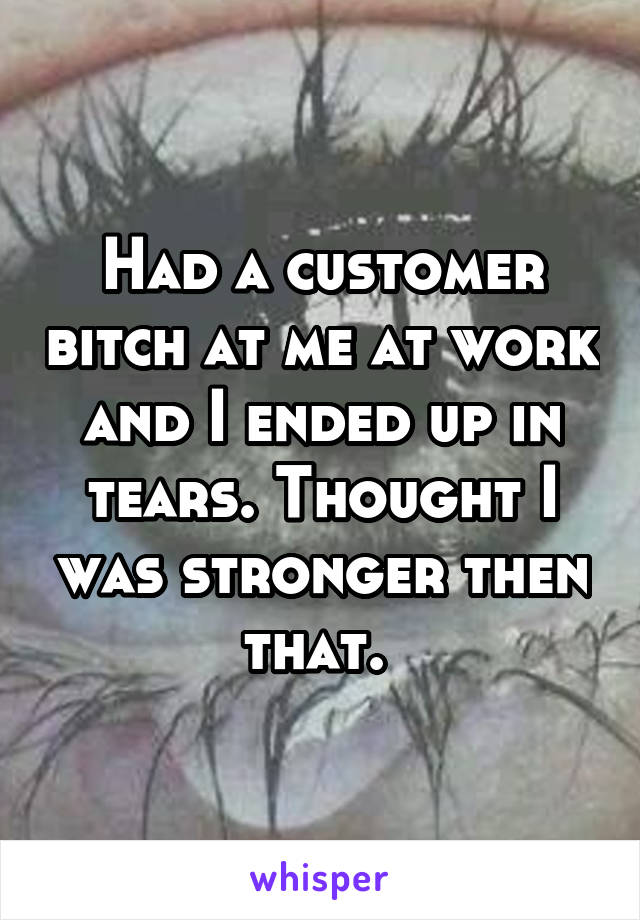 Had a customer bitch at me at work and I ended up in tears. Thought I was stronger then that.
