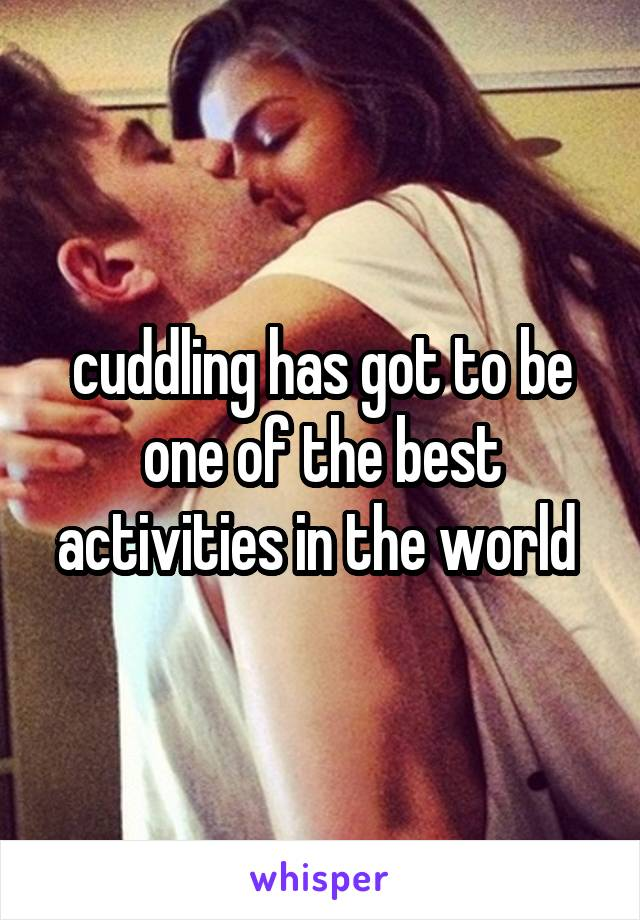 cuddling has got to be one of the best activities in the world