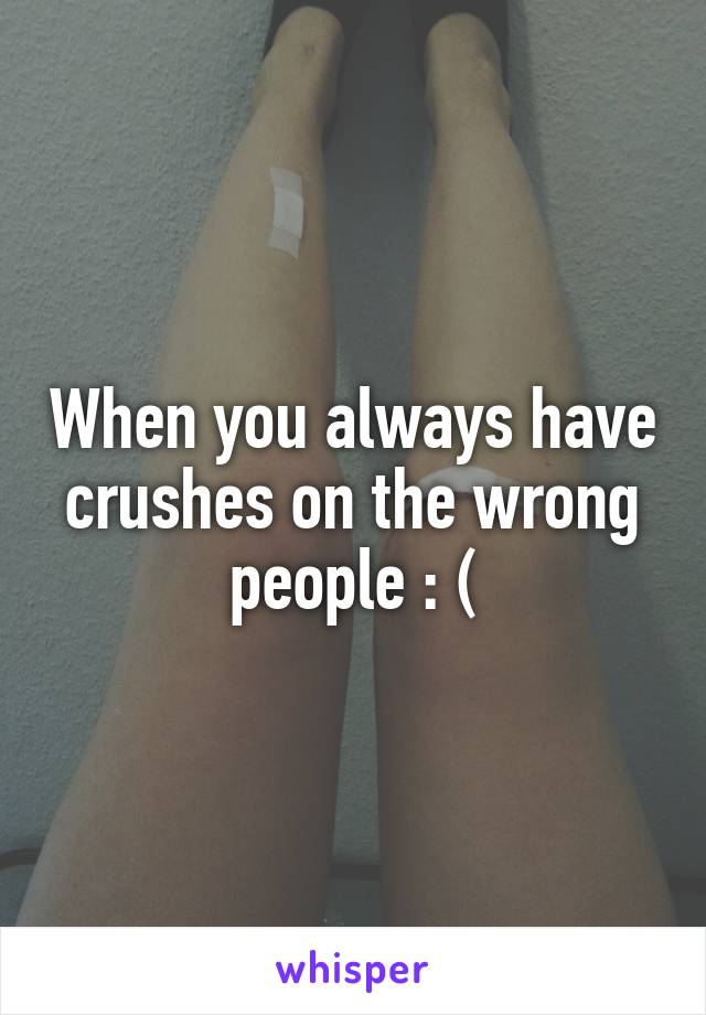 When you always have crushes on the wrong people : (