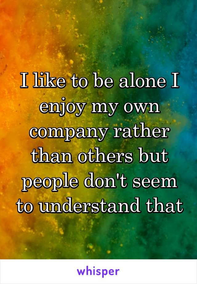 I like to be alone I enjoy my own company rather than others but people don't seem to understand that