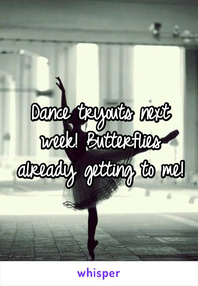 Dance tryouts next week! Butterflies already getting to me!