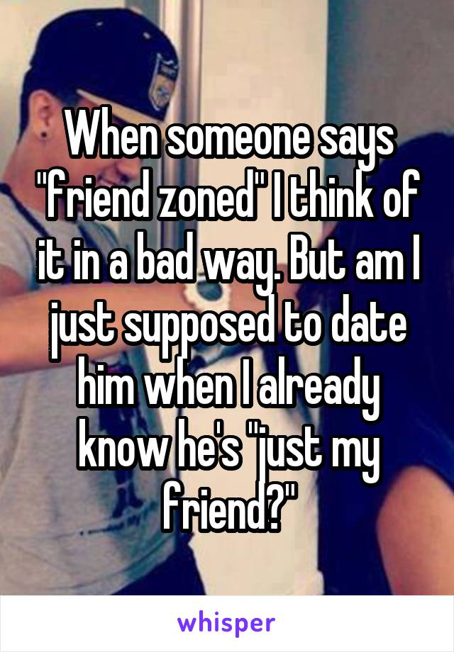 "When someone says ""friend zoned"" I think of it in a bad way. But am I just supposed to date him when I already know he's ""just my friend?"""