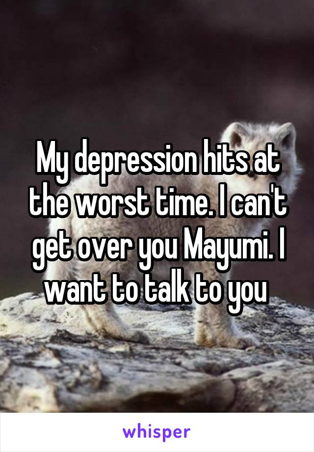 My depression hits at the worst time. I can't get over you Mayumi. I want to talk to you