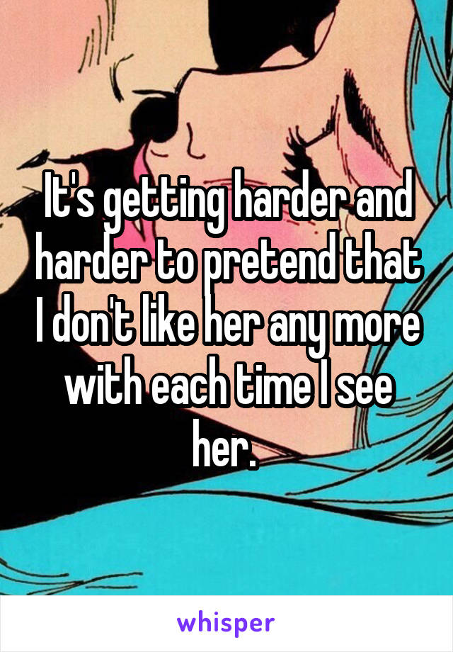 It's getting harder and harder to pretend that I don't like her any more with each time I see her.