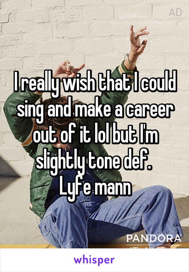 I really wish that I could sing and make a career out of it lol but I'm slightly tone def.  Lyfe mann