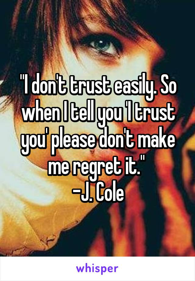 """""""I don't trust easily. So when I tell you 'I trust you' please don't make me regret it.""""  -J. Cole"""