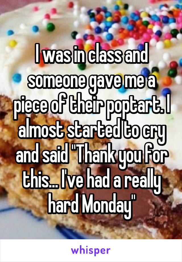 """I was in class and someone gave me a piece of their poptart. I almost started to cry and said """"Thank you for this... I've had a really hard Monday"""""""