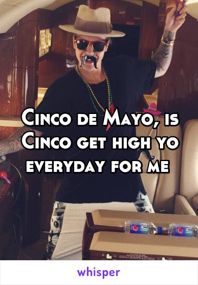 Cinco de Mayo, is Cinco get high yo everyday for me