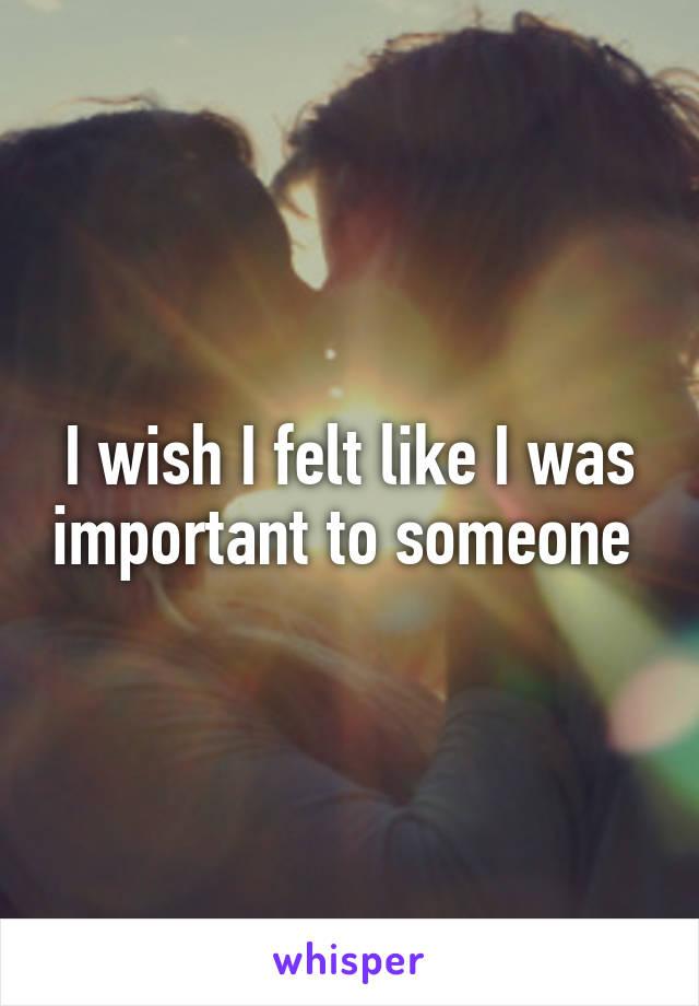 I wish I felt like I was important to someone