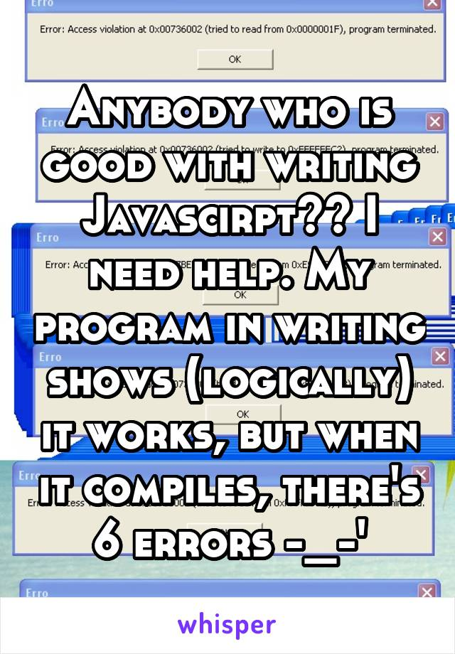 Anybody who is good with writing Javascirpt?? I need help. My program in writing shows (logically) it works, but when it compiles, there's 6 errors -_-'