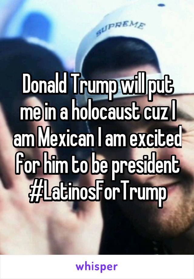 Donald Trump will put me in a holocaust cuz I am Mexican I am excited for him to be president #LatinosForTrump