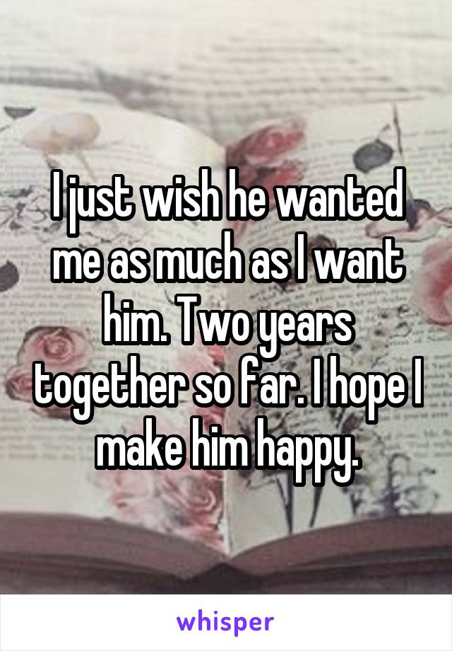 I just wish he wanted me as much as I want him. Two years together so far. I hope I make him happy.