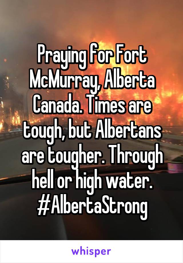 Praying for Fort McMurray, Alberta Canada. Times are tough, but Albertans are tougher. Through hell or high water. #AlbertaStrong