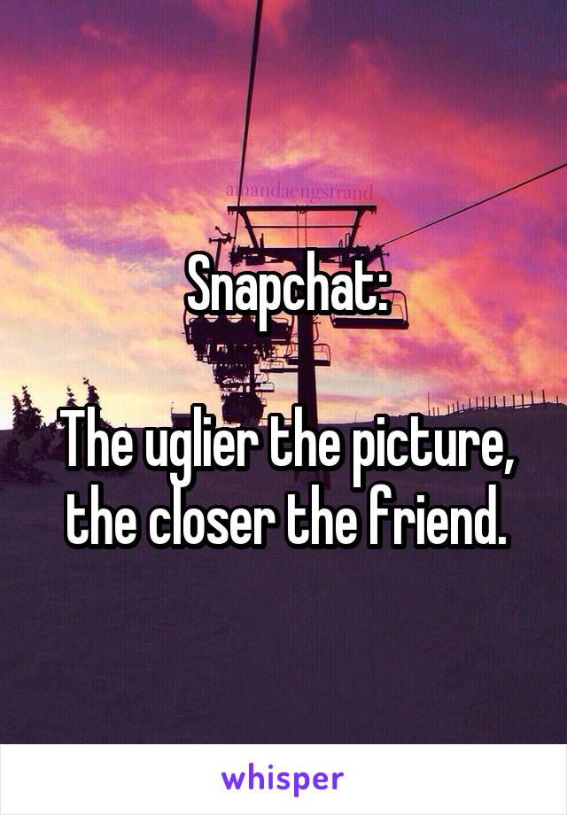 Snapchat:  The uglier the picture, the closer the friend.