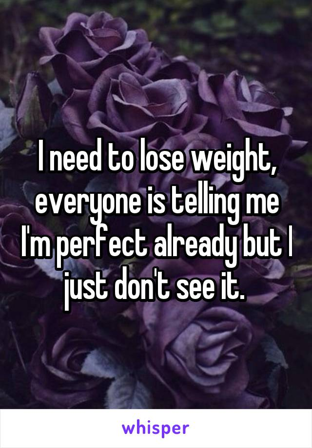 I need to lose weight, everyone is telling me I'm perfect already but I just don't see it.