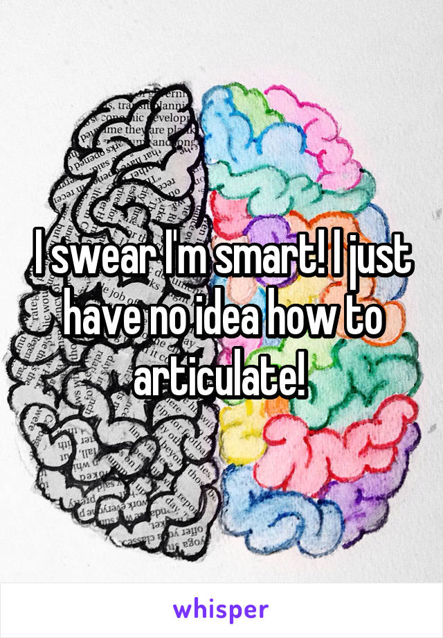 I swear I'm smart! I just have no idea how to articulate!