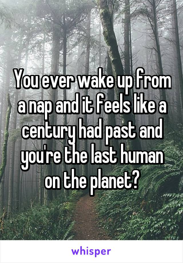 You ever wake up from a nap and it feels like a century had past and you're the last human on the planet?