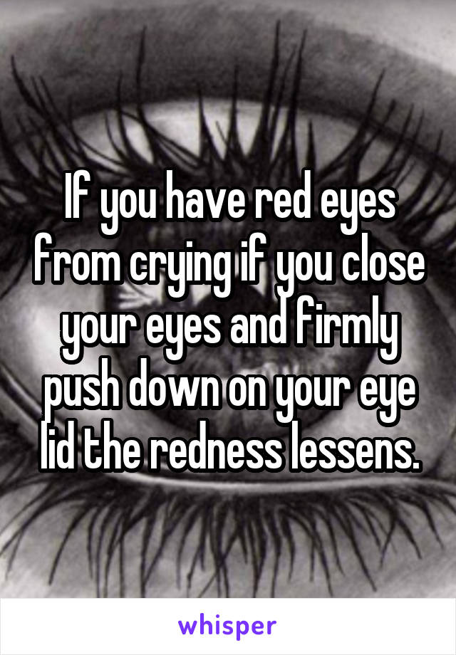 If you have red eyes from crying if you close your eyes and firmly push down on your eye lid the redness lessens.