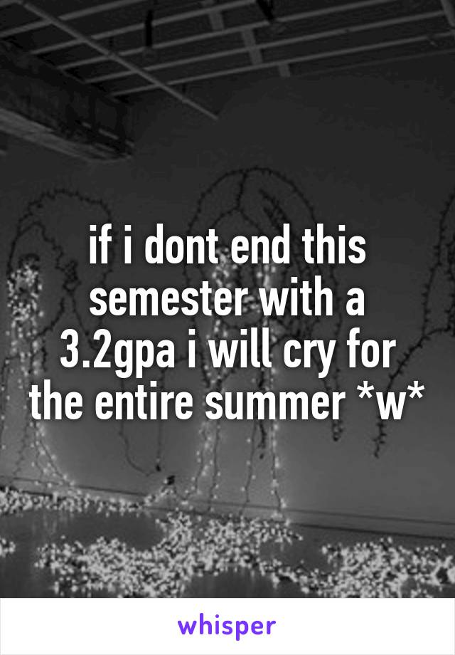 if i dont end this semester with a 3.2gpa i will cry for the entire summer *w*