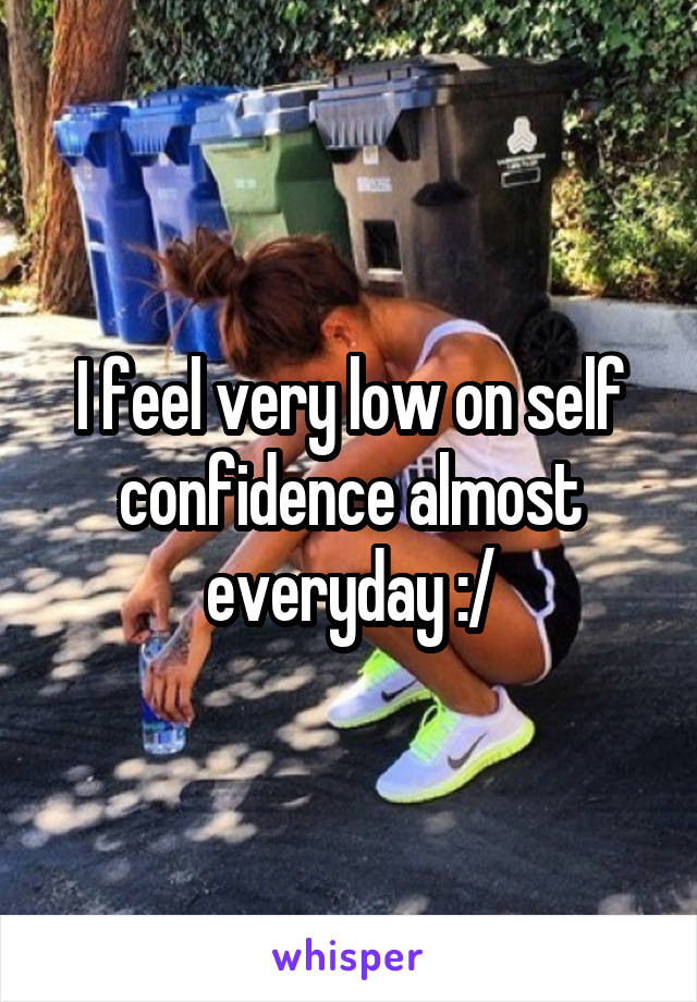 I feel very low on self confidence almost everyday :/