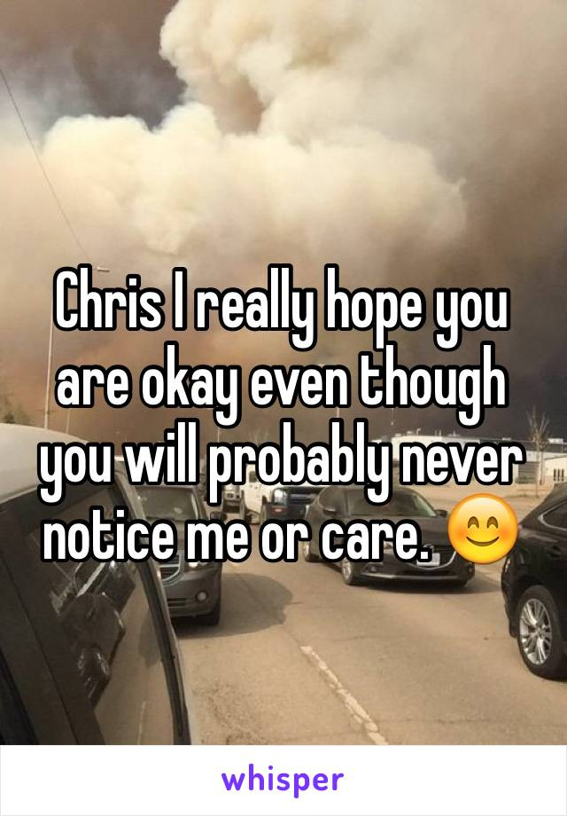 Chris I really hope you are okay even though you will probably never notice me or care. 😊