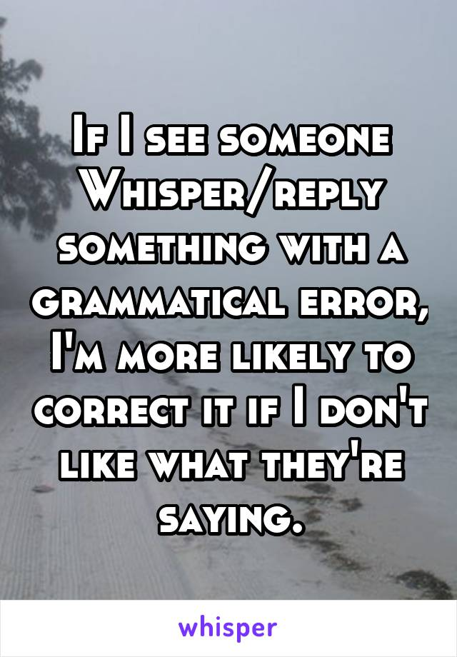 If I see someone Whisper/reply something with a grammatical error, I'm more likely to correct it if I don't like what they're saying.