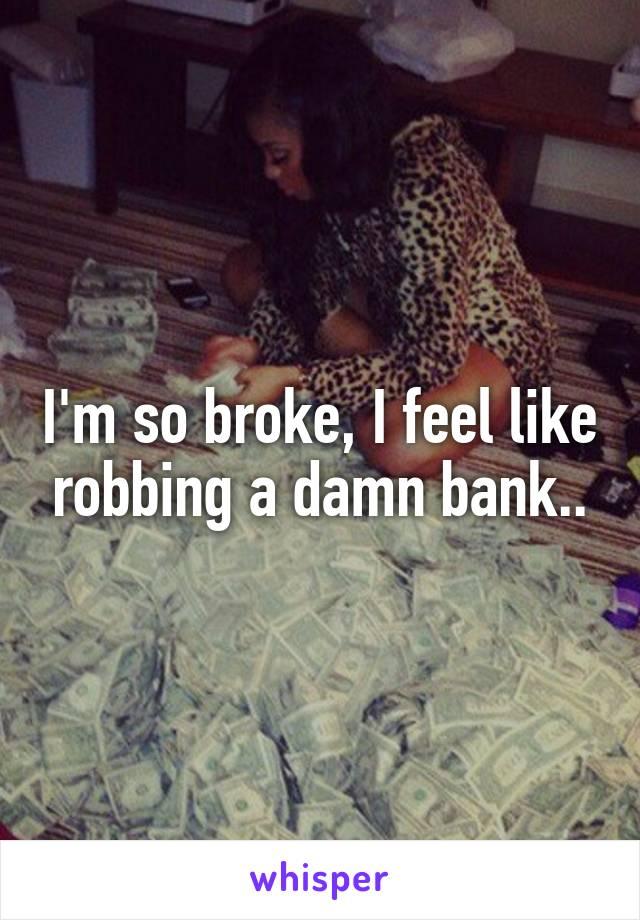 I'm so broke, I feel like robbing a damn bank..