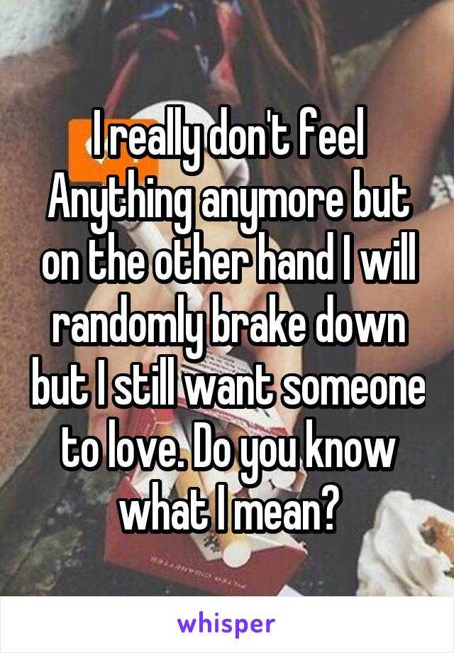 I really don't feel Anything anymore but on the other hand I will randomly brake down but I still want someone to love. Do you know what I mean?