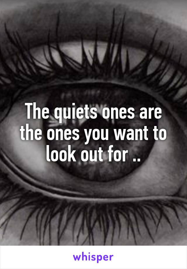 The quiets ones are the ones you want to look out for ..