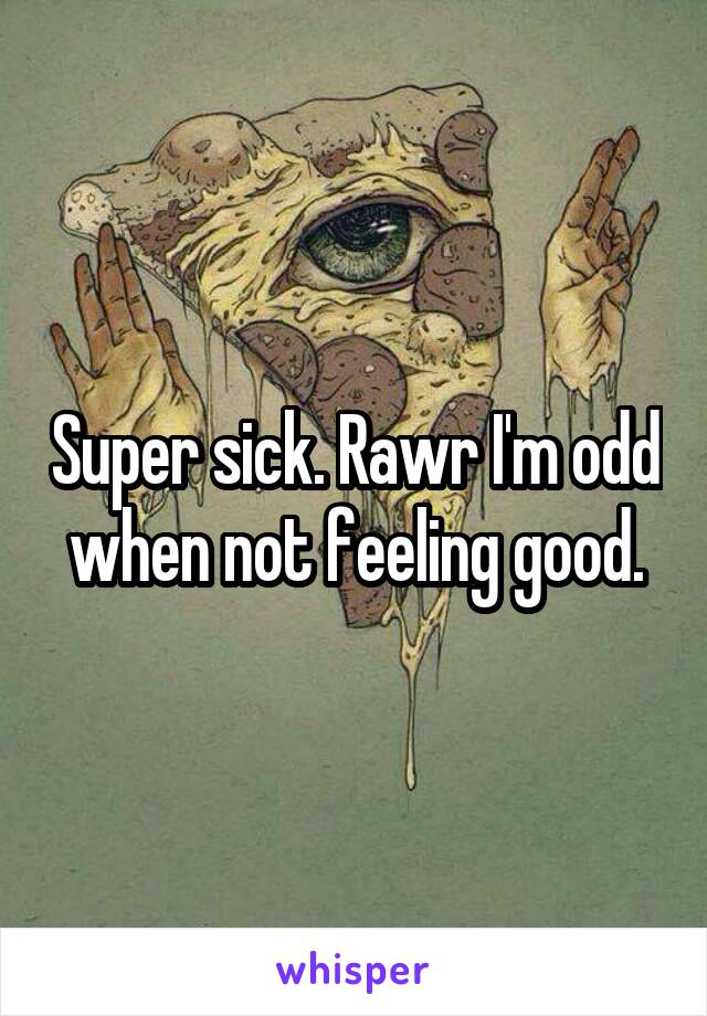 Super sick. Rawr I'm odd when not feeling good.