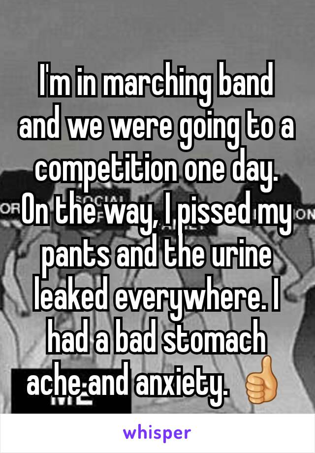 I'm in marching band and we were going to a competition one day. On the way, I pissed my pants and the urine leaked everywhere. I had a bad stomach ache and anxiety. 👍