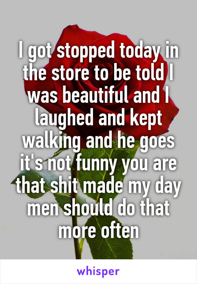 I got stopped today in the store to be told I was beautiful and I laughed and kept walking and he goes it's not funny you are that shit made my day men should do that more often