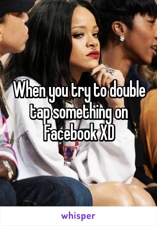 When you try to double tap something on Facebook XD