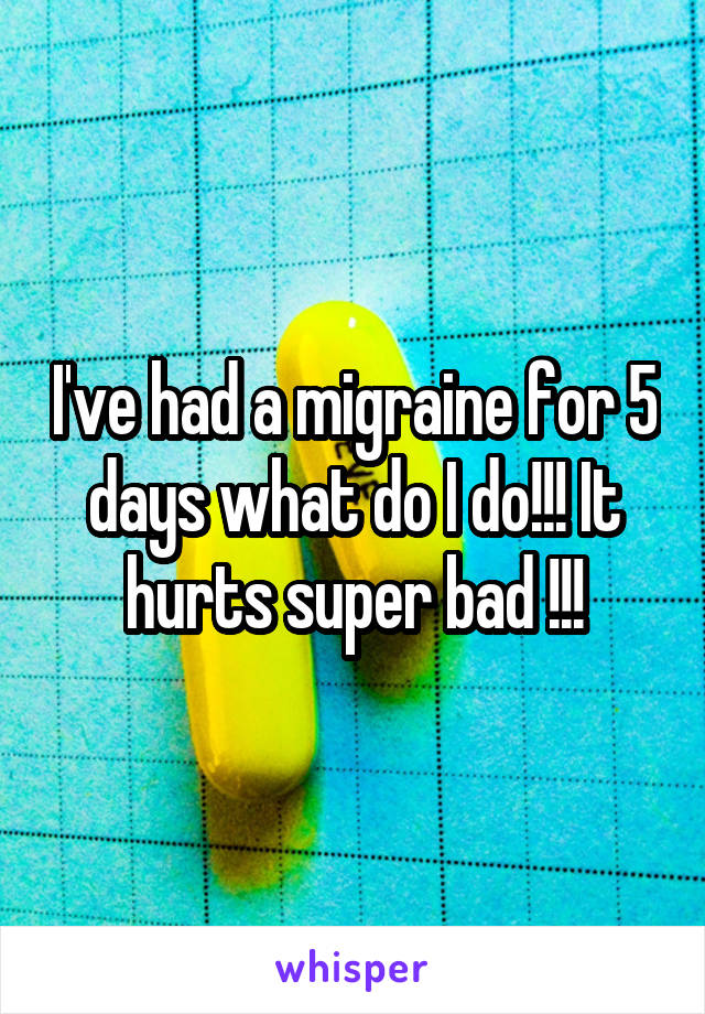 I've had a migraine for 5 days what do I do!!! It hurts super bad !!!