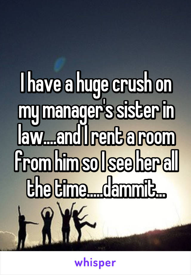 I have a huge crush on my manager's sister in law....and I rent a room from him so I see her all the time.....dammit...