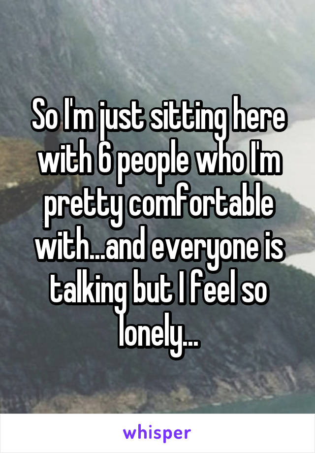 So I'm just sitting here with 6 people who I'm pretty comfortable with...and everyone is talking but I feel so lonely...
