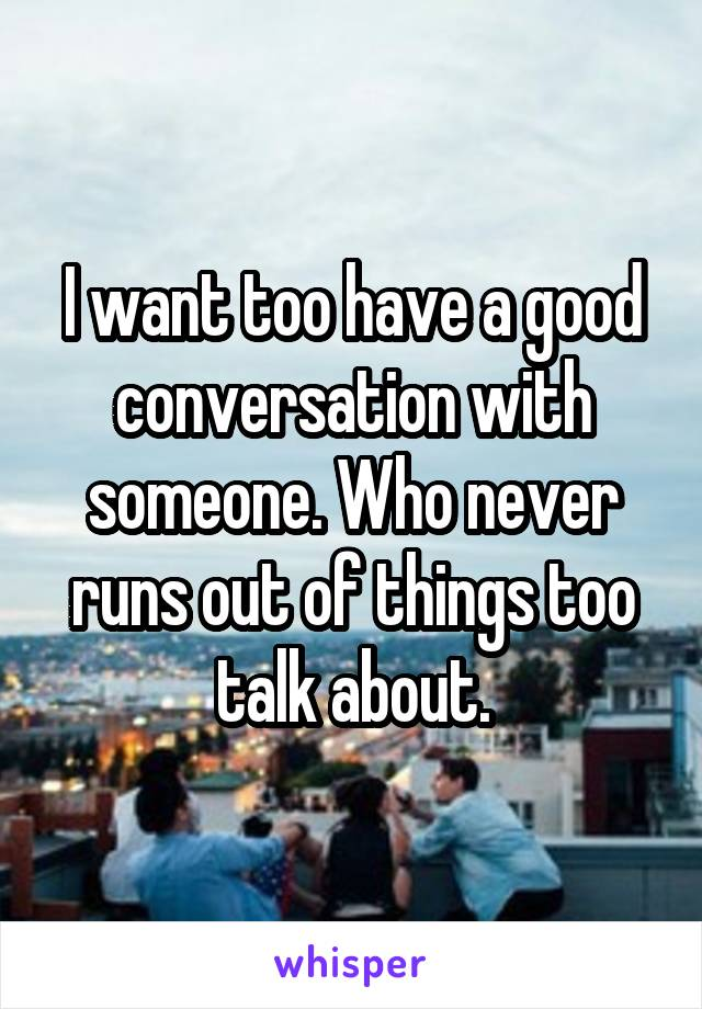 I want too have a good conversation with someone. Who never runs out of things too talk about.