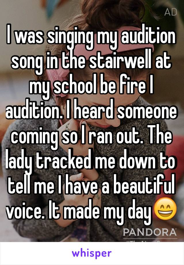 I was singing my audition song in the stairwell at my school be fire I audition. I heard someone coming so I ran out. The lady tracked me down to tell me I have a beautiful voice. It made my day😄