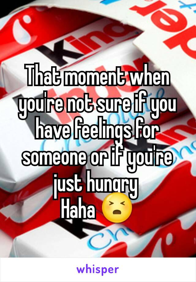 That moment when you're not sure if you have feelings for someone or if you're just hungry  Haha 😣