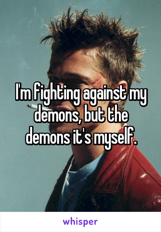 I'm fighting against my demons, but the demons it's myself.