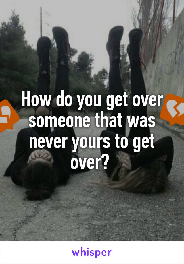How do you get over someone that was never yours to get over?