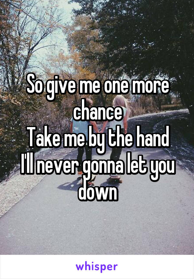 So give me one more chance Take me by the hand I'll never gonna let you down