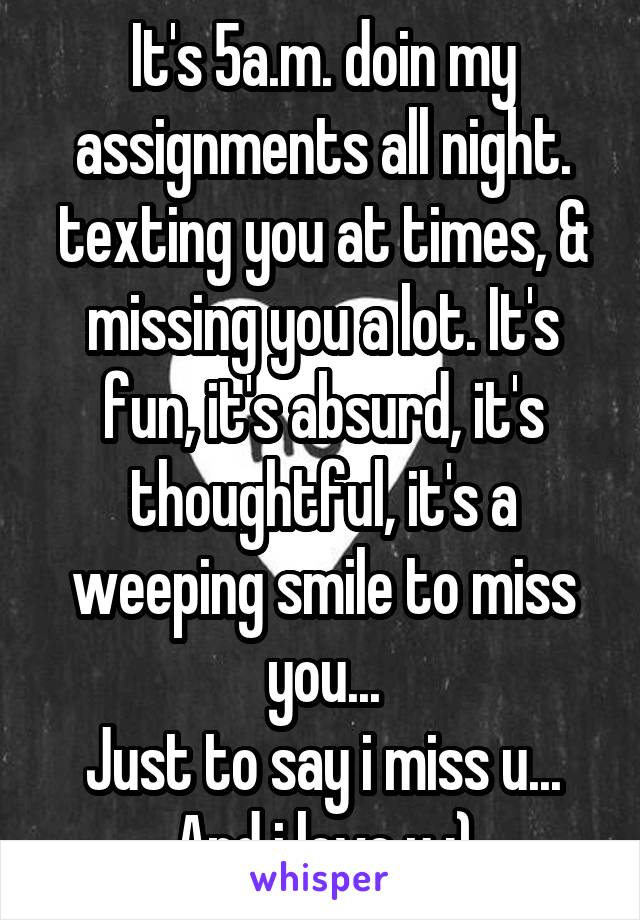 It's 5a.m. doin my assignments all night. texting you at times, & missing you a lot. It's fun, it's absurd, it's thoughtful, it's a weeping smile to miss you... Just to say i miss u... And i love u :)