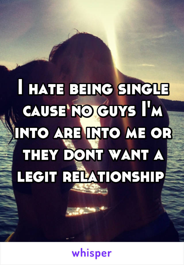 I hate being single cause no guys I'm into are into me or they dont want a legit relationship
