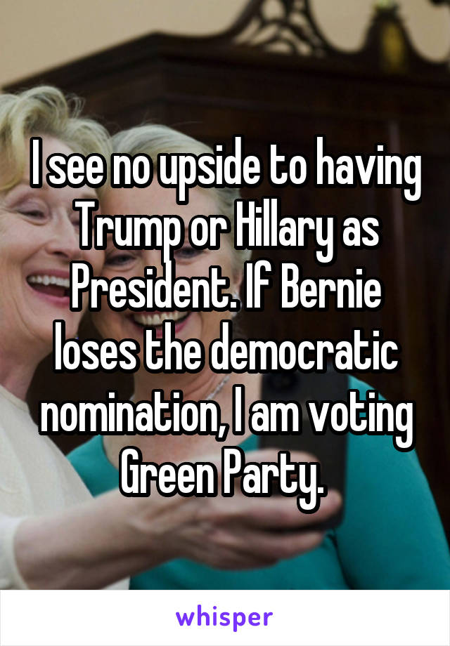 I see no upside to having Trump or Hillary as President. If Bernie loses the democratic nomination, I am voting Green Party.