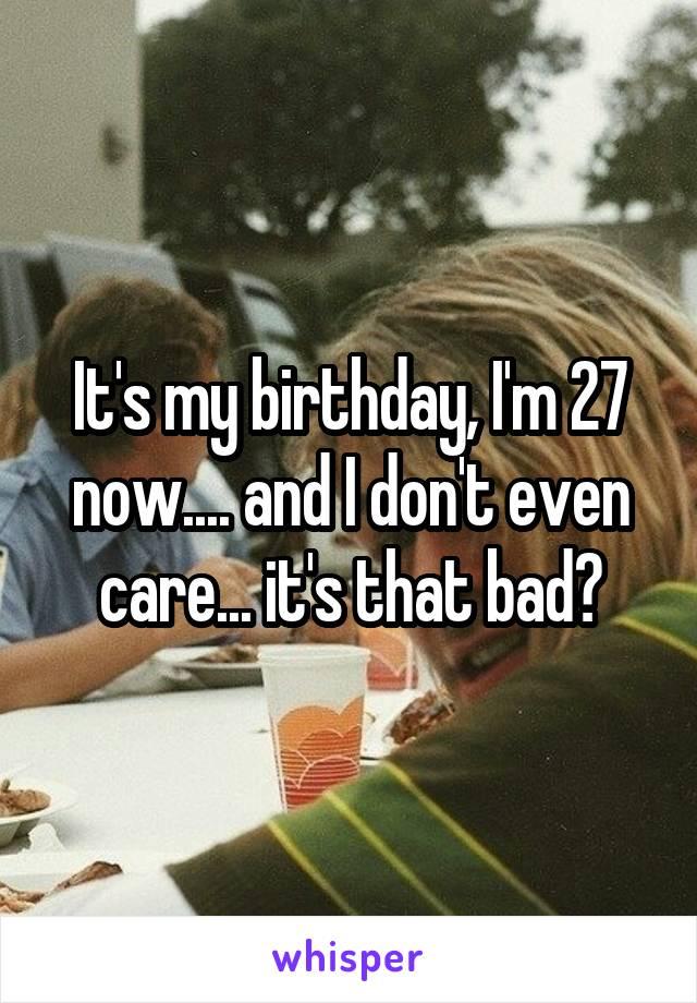 It's my birthday, I'm 27 now.... and I don't even care... it's that bad?